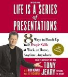 Life Is a Series of Presentations: 8 Ways to Punch Up Your People Skills at Work, at Home, A...