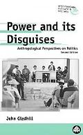 Power and Its Disguises Anthropological Perspectives on Politics
