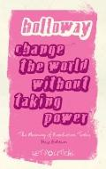 Change the World Without Taking Power : The Meaning of Revolution Today