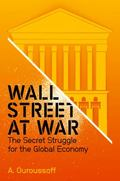 Wall Street at War : The Secret Struggle for the Global Economy
