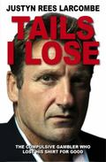 Tails I Lose : The Compulsive Gambler Who Lost Everything to Find One Thing
