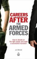 Careers After the Armed Forces: How to Decide on the Right Career and Make a Successful Tran...
