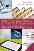 The Professionals' Guide to Publishing: A Comprehensive Introduction to Working in the Publi...