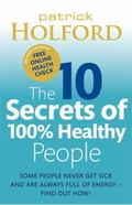 The 10 Secrets of 100% Healthy People: Some People Never Get Sick and are Always Full of Ene...