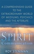 Spirit Communication: An Investigation into the Extraordinary World of Mediums, Psychics and...