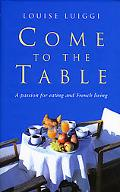 Come to the Table A Passion for Eating And French Living