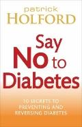 Say No to Diabetes : 10 Secrets to Preventing and Reversing Diabetes