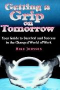 Getting a Grip on Tomorrow Your Guide to Survival and Success in the Changed World of Work