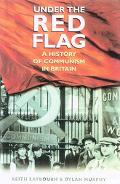 Under the Red Flag A History of Communism in Britain, C. 1849-1991