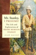 Mr. Stanley, I Presume? The Life and Explorations of Henry Morton Stanley