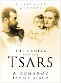 Camera And the Tsars The Romanov Family In Photographs