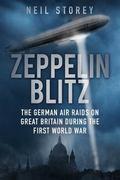 Zeppelin Blitz : The German Air Raids on Great Britain During the First World War