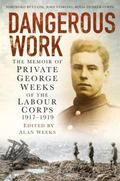 Dangerous Work : The Memoir of Private George Weeks of the Labour Corps 1914-1919