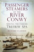 Passenger Steamers of the River Conwy : Serving the Famous Trefriw Spa