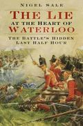 Lie at the Heart of Waterloo : The Battle's Hidden Last Half Hour