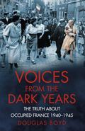 Voices from the Dark Years : The Truth about Occupied France 1940-1945