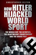 How Hitler Hijacked World Sport : The World Cup, the Olympics, the Heavyweight Championship ...