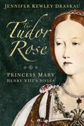 Tudor Rose : Princess Mary Rose, Henry VIII's Sister