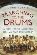 Marching to the Drums : A History of Military Drums and Drummers