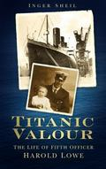 Titanic Valour : The Life of Fifth Officer Harold Lowe