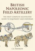British Napoleonic Field Artillery : The First Complete Illustrated Guide to Equipment and U...
