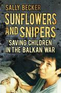 Sunflowers and Snipers : Saving the Children of the Balkans