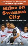 Shine on Swansea City : 2011/12 a Season in the Sun