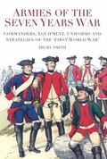 Armies of the Seven Years War : Commanders, Equipment, Uniforms and Strategies of the 'First...