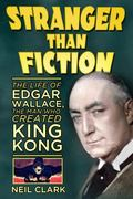Stranger Than Fiction : The Life of Edgar Wallace, the Man Who Created King Kong