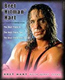 Bret Hitman Hart: The Best There Is, the Best There Was, the Best There Ever Will Be