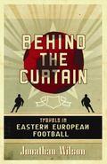 Behind the Curtain Travels in Eastern European Football