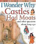 I Wonder Why Castles Had Moats And Other Questions About Long Ago