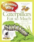 I Wonder Why Caterpillars Eat So Much : And Other Questions about Life Cycles