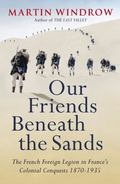 Our Friends Beneath the Sands : The Foreign Legion in France's Colonial Conquests, 1870-1935