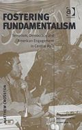 Fostering Fundamentalism Terrorism, Democracy And American Engagement in Central Asia
