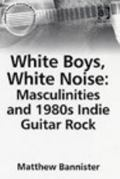 White Boys, White Noise Masculinities And 1980s Indie Guitar Rock