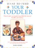 What to Feed Your Toddler: How to Give Your Growing Child the Best of Health and Vitality