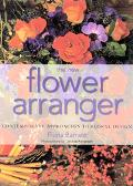 New Flower Arranger Contemporary Approaches to Floral Design