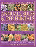 Gardener's Practical Guide to Annuals, Bulbs & Perennials An Illustrated Ecnyclopedia of Flo...