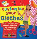 Customize Your Clothes Over 50 Simple, Fun Ideas to Transform Your Wardrobe and Accessories
