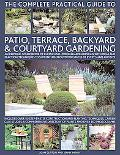 The Complete Practical Guide to Patio, Terrace, Backyard & Courtyard Gardening: How to plan,...
