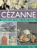 Cezanne: His life and works in 500 Images : An illustrated exploration of the artist, his li...