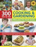 300 Step-by-Step Cooking and Gardening Projects for Kids: The ultimate book for budding gard...