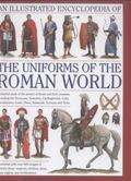 Illustrated Encyclopedia of the Uniforms of the Roman World : A Detailed Study of the Armies...