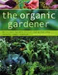 Organic Gardener : How to Create Vegetable, Fruit and Herb Gardens Using Completely Organic ...