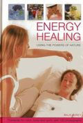 Energy Healing : Using the Powers of Nature: Therapies for Mind, Body and Spirit
