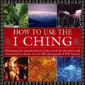 How to Use the I Ching : Harnessing the Ancient Powers of the Oracle for Divination and Inte...
