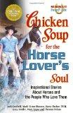 Chicken Soup for the Horse Lover's Soul: Inspirational Stories About Horses and the People W...