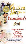 Chicken Soup for the Caregiver's Soul Stories to Inspire Caregivers in the Home, the Communi...