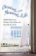 Cleaning And The Meaning Of Life Simple Solutions to Declutter Your Home and Beautify Your Life